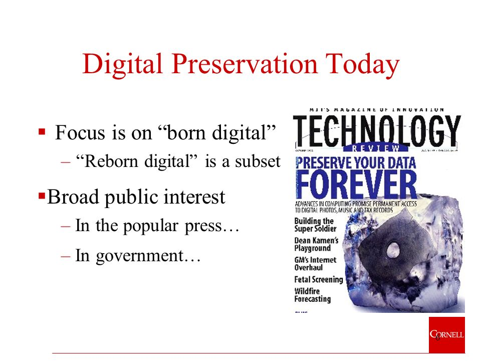 6 Digital Preservation Today Focus is on born digital –Reborn digital is a subset – In government… Broad public interest – In the popular press…