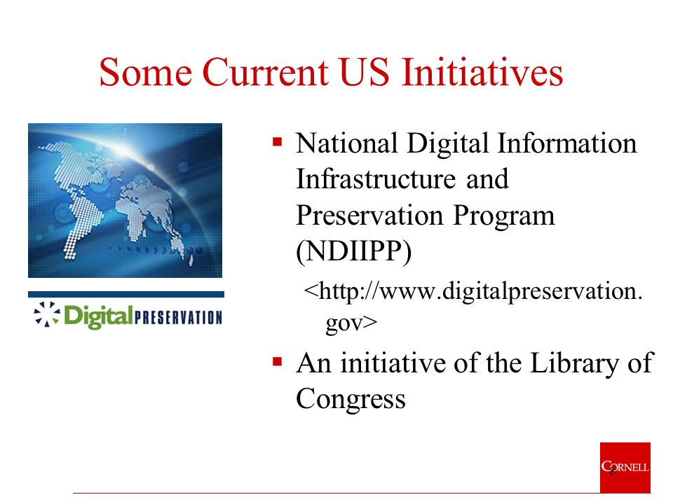 8 Some Current US Initiatives National Digital Information Infrastructure and Preservation Program (NDIIPP) An initiative of the Library of Congress