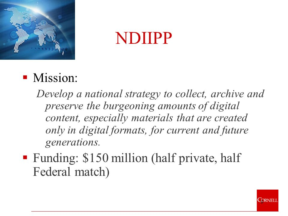 9 NDIIPP Mission: Develop a national strategy to collect, archive and preserve the burgeoning amounts of digital content, especially materials that are created only in digital formats, for current and future generations.