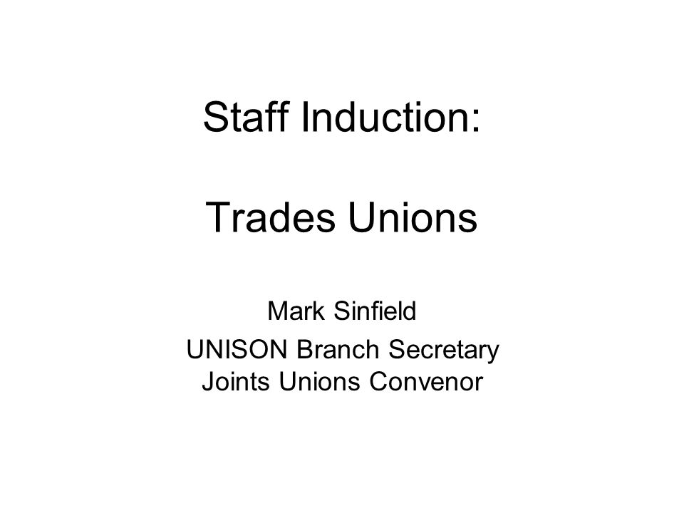 Staff Induction: Trades Unions Mark Sinfield UNISON Branch Secretary Joints Unions Convenor