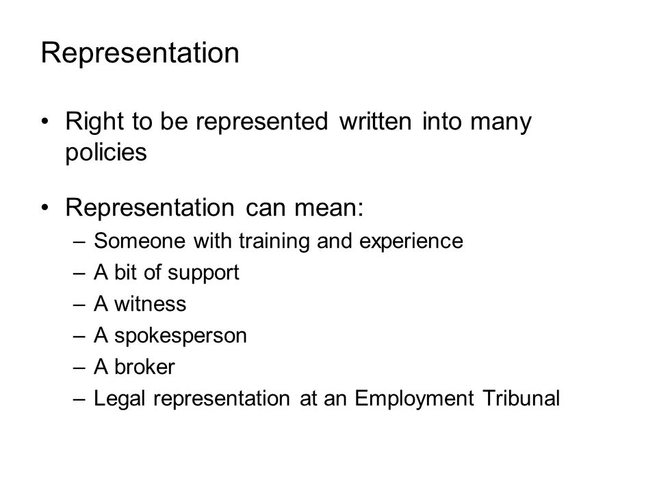 Representation Right to be represented written into many policies Representation can mean: –Someone with training and experience –A bit of support –A witness –A spokesperson –A broker –Legal representation at an Employment Tribunal