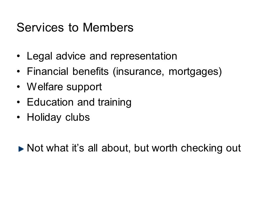 Services to Members Legal advice and representation Financial benefits (insurance, mortgages) Welfare support Education and training Holiday clubs Not what its all about, but worth checking out