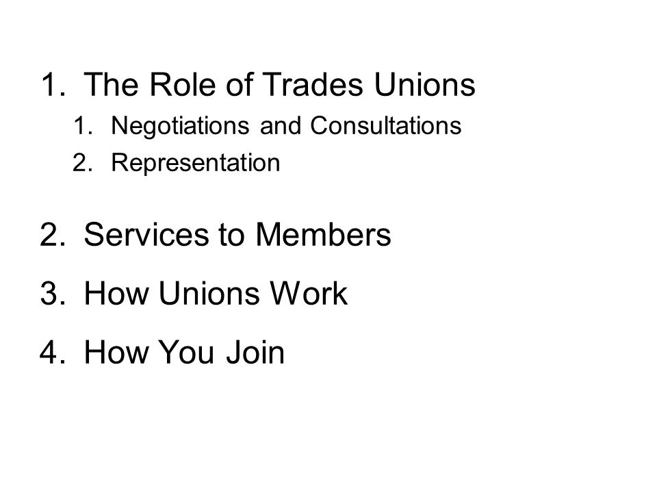 1.The Role of Trades Unions 1.Negotiations and Consultations 2.Representation 2.Services to Members 3.How Unions Work 4.How You Join