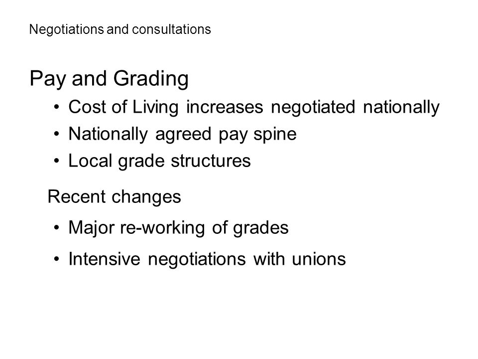 Pay and Grading Cost of Living increases negotiated nationally Nationally agreed pay spine Local grade structures Recent changes Major re-working of grades Intensive negotiations with unions