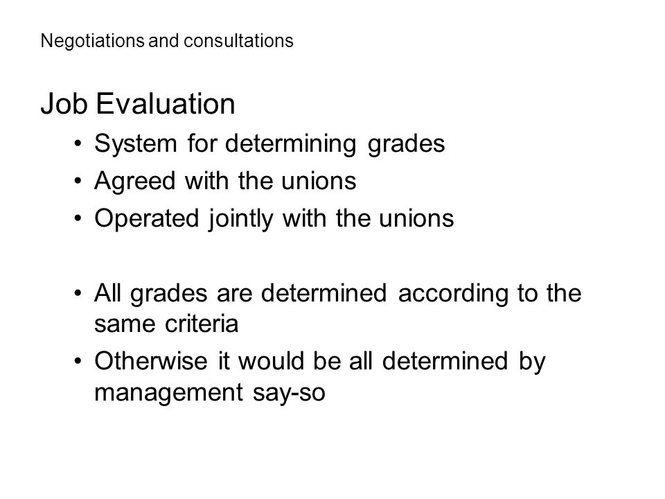 Negotiations and consultations Job Evaluation System for determining grades Agreed with the unions Operated jointly with the unions All grades are determined according to the same criteria Otherwise it would be all determined by management say-so