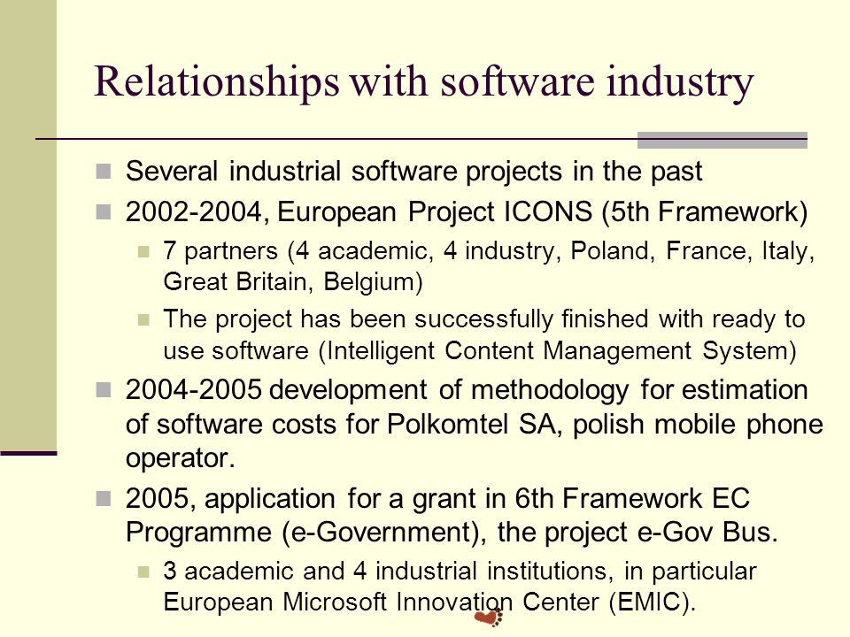 Relationships with software industry Several industrial software projects in the past , European Project ICONS (5th Framework) 7 partners (4 academic, 4 industry, Poland, France, Italy, Great Britain, Belgium) The project has been successfully finished with ready to use software (Intelligent Content Management System) development of methodology for estimation of software costs for Polkomtel SA, polish mobile phone operator.