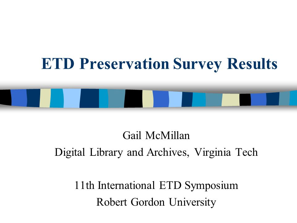 ETD Preservation Survey Results Gail McMillan Digital Library and Archives, Virginia Tech 11th International ETD Symposium Robert Gordon University