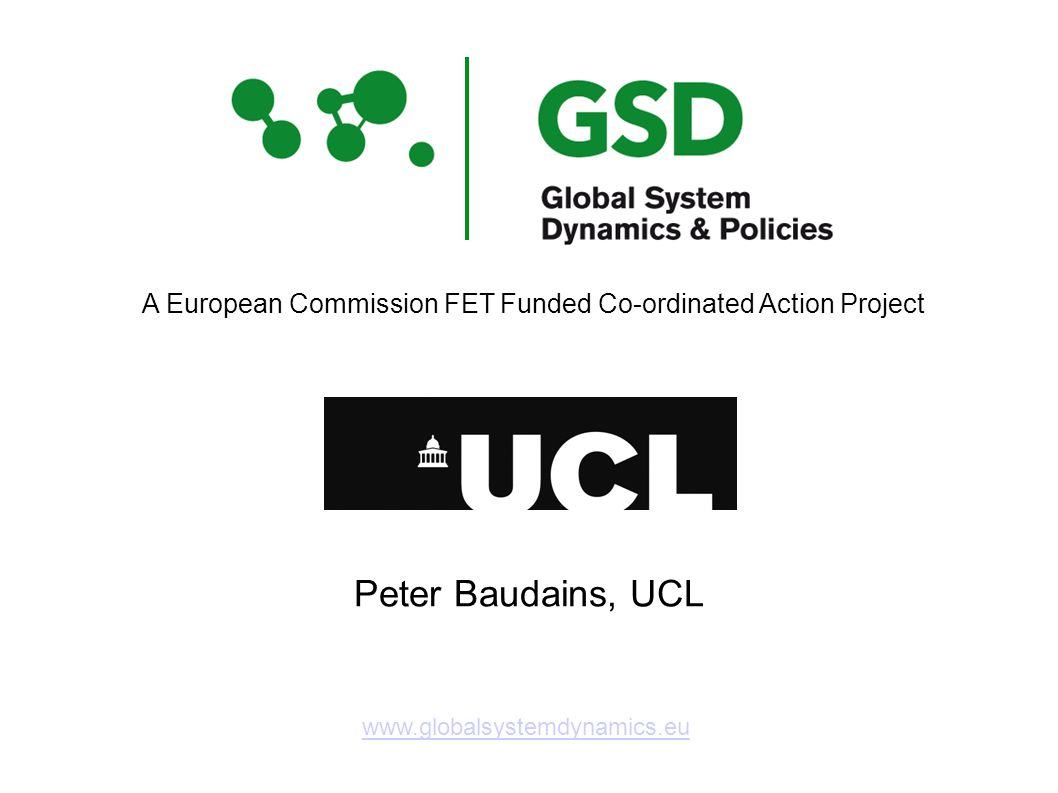 www.globalsystemdynamics.eu A European Commission FET Funded Co-ordinated Action Project Peter Baudains, UCL