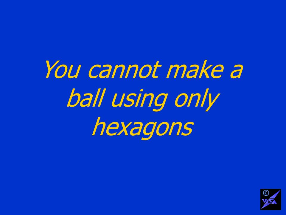 You cannot make a ball using only hexagons ©