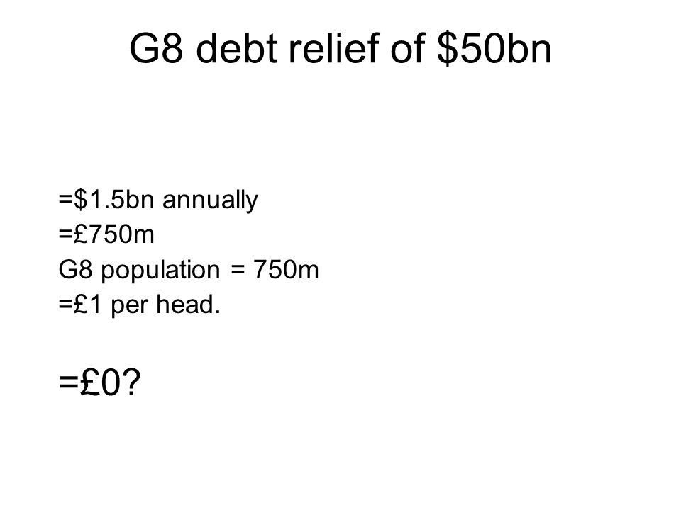 G8 debt relief of $50bn =$1.5bn annually =£750m G8 population = 750m =£1 per head. =£0