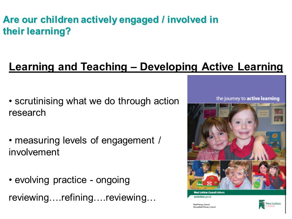 Learning and Teaching – Developing Active Learning scrutinising what we do through action research measuring levels of engagement / involvement evolving practice - ongoing reviewing….refining….reviewing… Are our children actively engaged / involved in their learning