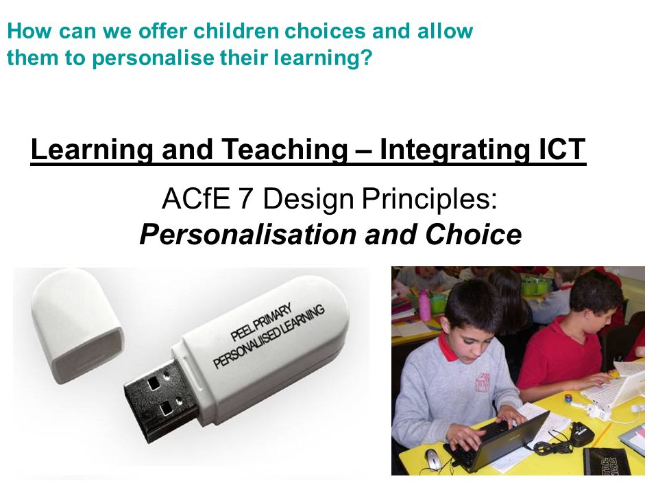 ACfE 7 Design Principles: Personalisation and Choice Learning and Teaching – Integrating ICT How can we offer children choices and allow them to personalise their learning