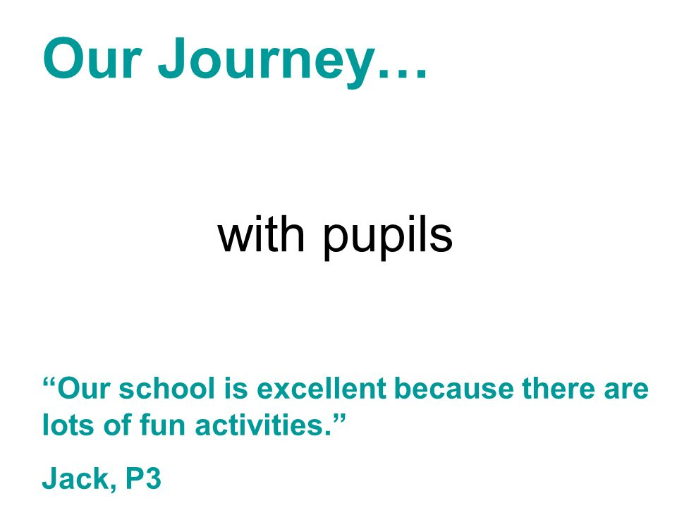 Our Journey… with pupils Our school is excellent because there are lots of fun activities. Jack, P3