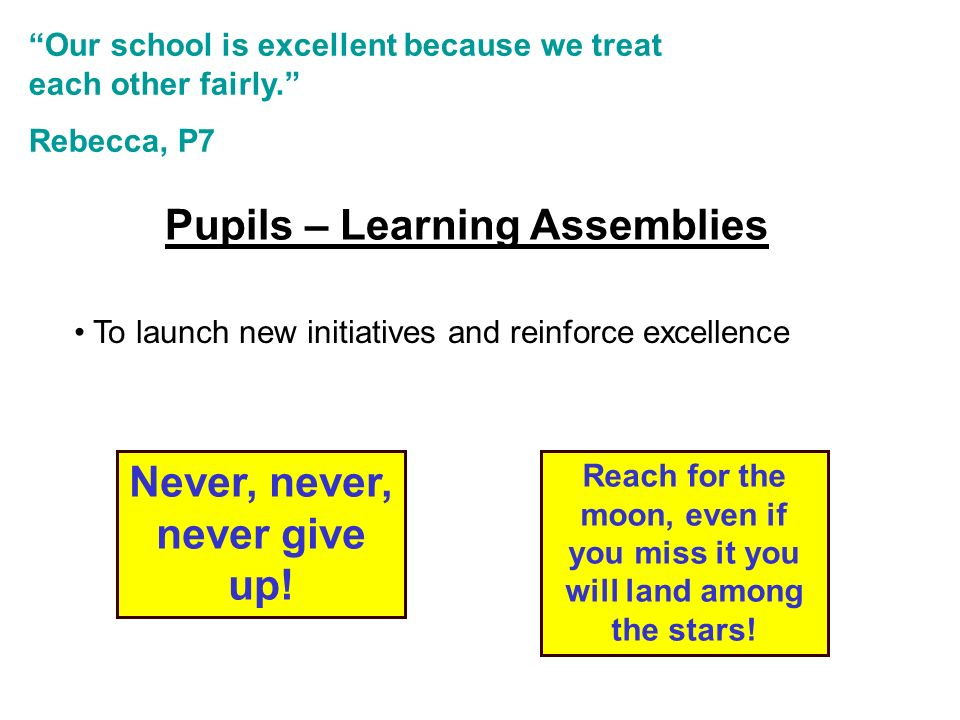 Pupils – Learning Assemblies To launch new initiatives and reinforce excellence Our school is excellent because we treat each other fairly.