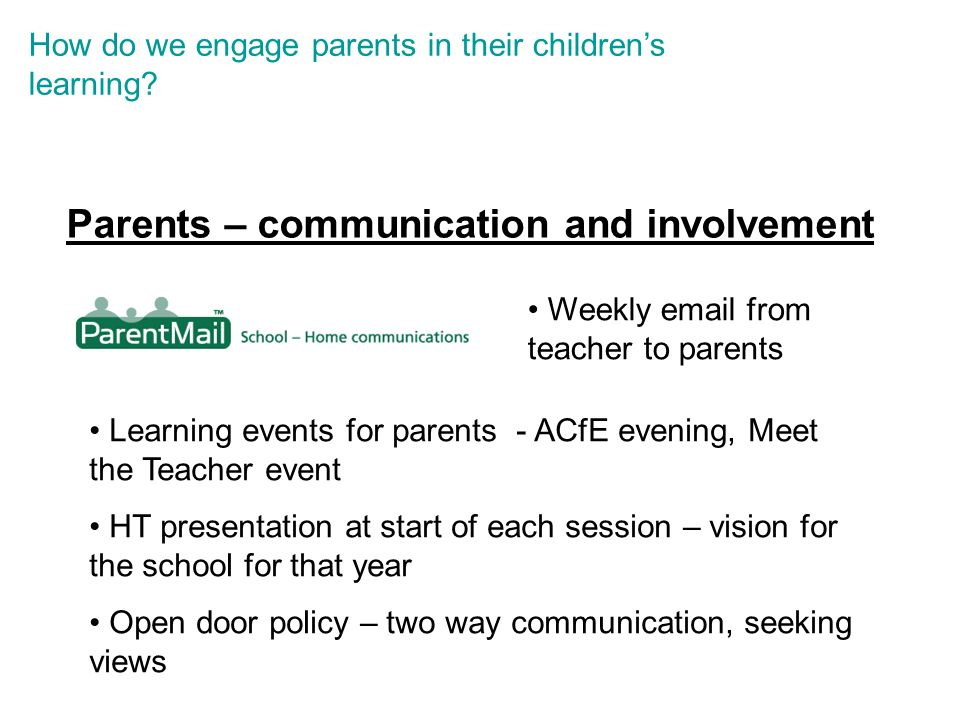 Weekly email from teacher to parents Learning events for parents - ACfE evening, Meet the Teacher event HT presentation at start of each session – vision for the school for that year Open door policy – two way communication, seeking views How do we engage parents in their childrens learning.