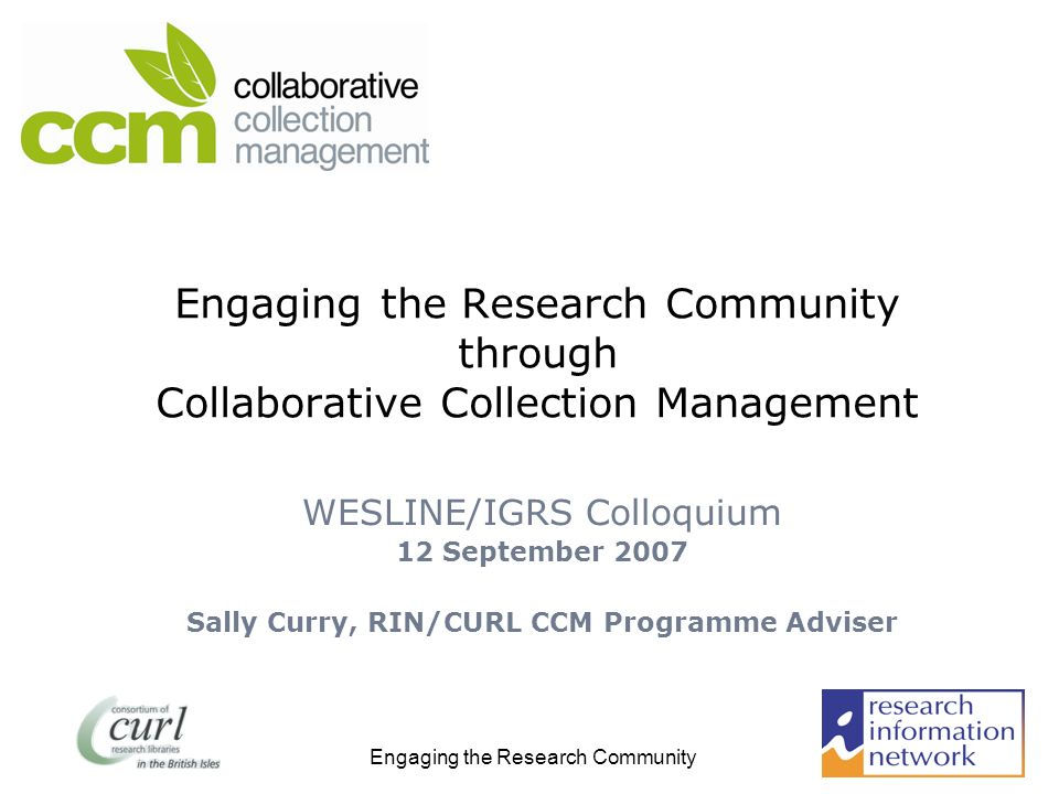 Engaging the Research Community Engaging the Research Community through Collaborative Collection Management WESLINE/IGRS Colloquium 12 September 2007 Sally Curry, RIN/CURL CCM Programme Adviser
