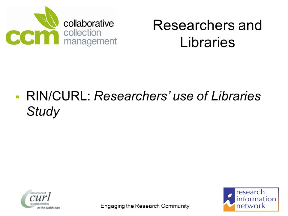 Engaging the Research Community Researchers and Libraries RIN/CURL: Researchers use of Libraries Study