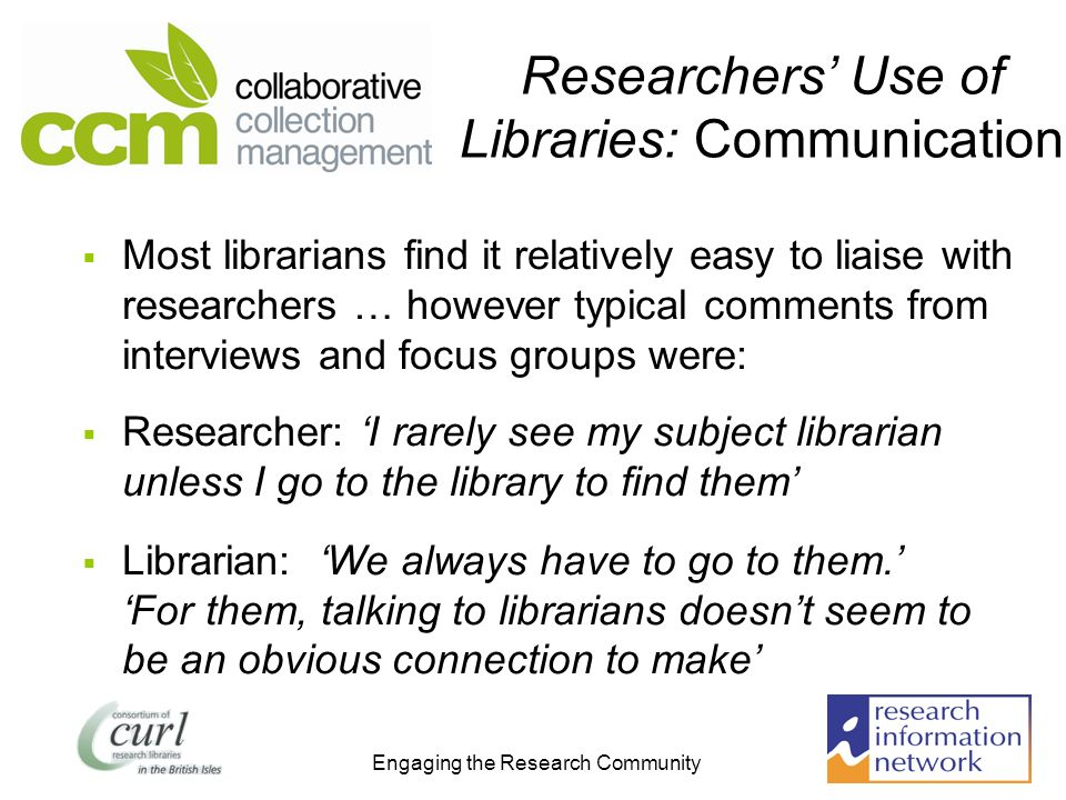 Engaging the Research Community Researchers Use of Libraries: Communication Most librarians find it relatively easy to liaise with researchers … however typical comments from interviews and focus groups were: Researcher: I rarely see my subject librarian unless I go to the library to find them Librarian: We always have to go to them.