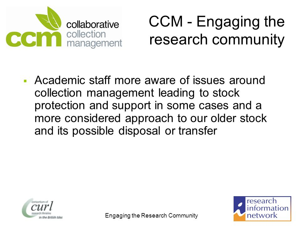 Engaging the Research Community CCM - Engaging the research community Academic staff more aware of issues around collection management leading to stock protection and support in some cases and a more considered approach to our older stock and its possible disposal or transfer