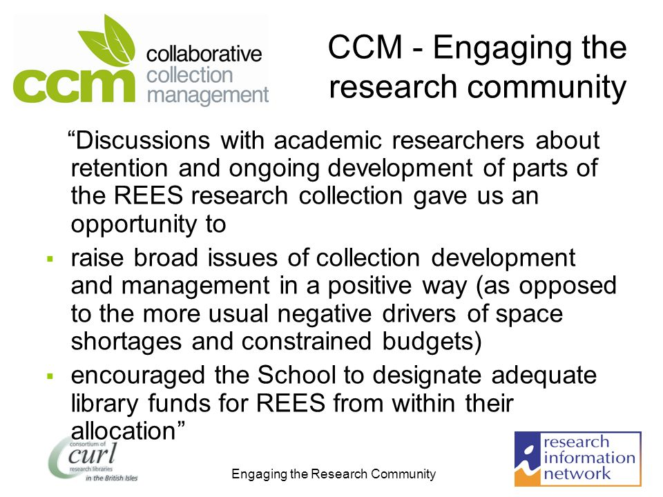 Engaging the Research Community CCM - Engaging the research community Discussions with academic researchers about retention and ongoing development of parts of the REES research collection gave us an opportunity to raise broad issues of collection development and management in a positive way (as opposed to the more usual negative drivers of space shortages and constrained budgets) encouraged the School to designate adequate library funds for REES from within their allocation
