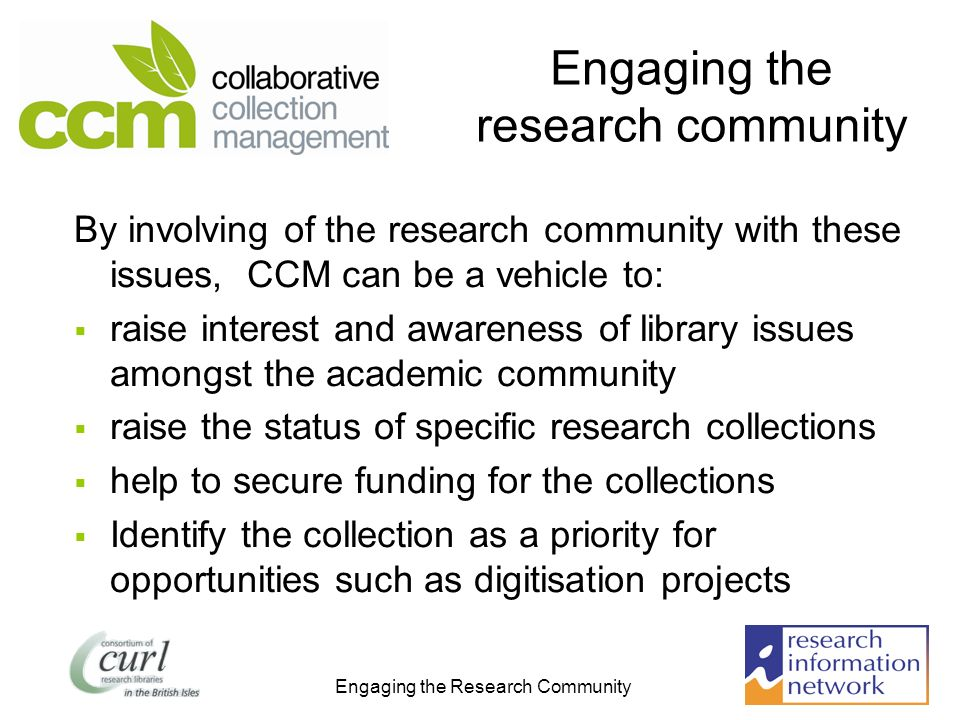 Engaging the Research Community Engaging the research community By involving of the research community with these issues, CCM can be a vehicle to: raise interest and awareness of library issues amongst the academic community raise the status of specific research collections help to secure funding for the collections Identify the collection as a priority for opportunities such as digitisation projects
