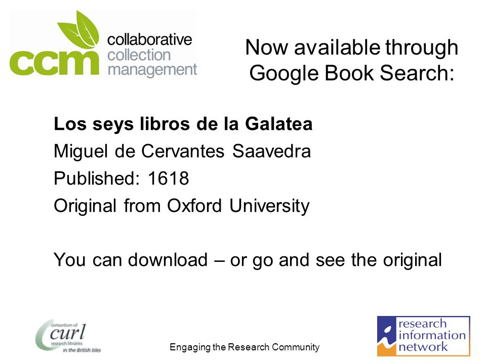 Engaging the Research Community Now available through Google Book Search: Los seys libros de la Galatea Miguel de Cervantes Saavedra Published: 1618 Original from Oxford University You can download – or go and see the original
