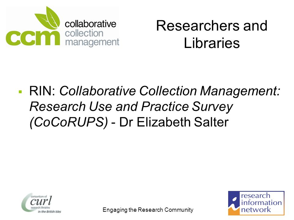 Engaging the Research Community Researchers and Libraries RIN: Collaborative Collection Management: Research Use and Practice Survey (CoCoRUPS) - Dr Elizabeth Salter