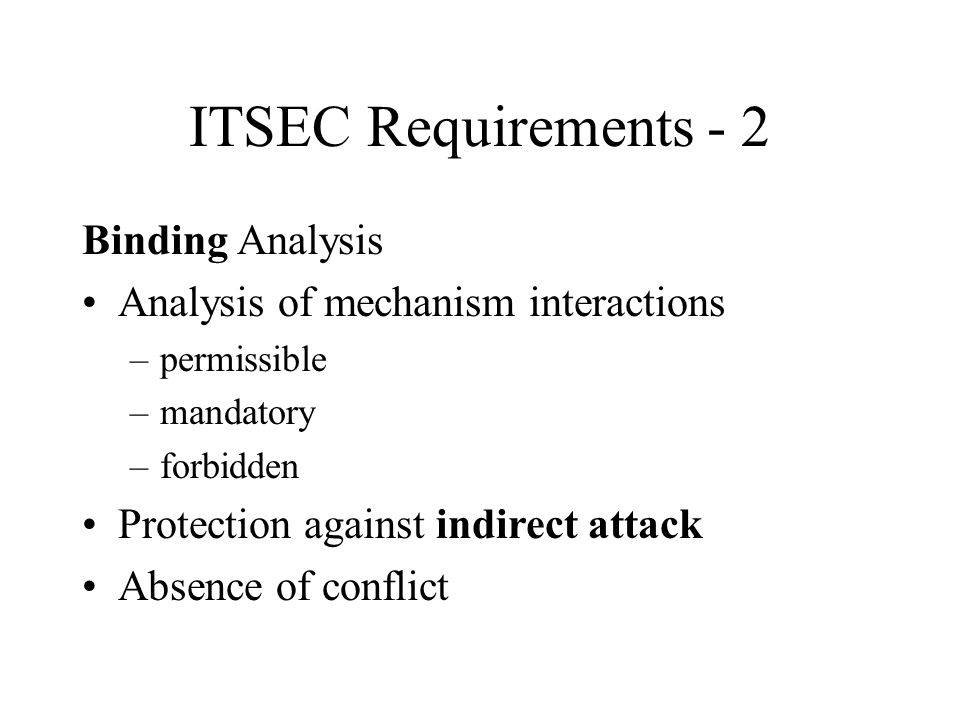 Binding Analysis Analysis of mechanism interactions –permissible –mandatory –forbidden Protection against indirect attack Absence of conflict ITSEC Requirements - 2