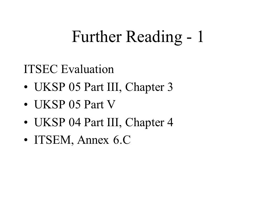 Further Reading - 1 ITSEC Evaluation UKSP 05 Part III, Chapter 3 UKSP 05 Part V UKSP 04 Part III, Chapter 4 ITSEM, Annex 6.C