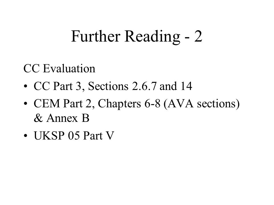 Further Reading - 2 CC Evaluation CC Part 3, Sections and 14 CEM Part 2, Chapters 6-8 (AVA sections) & Annex B UKSP 05 Part V