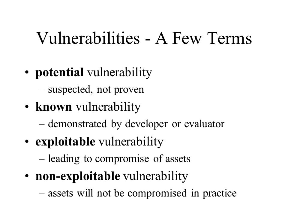 Vulnerabilities - A Few Terms potential vulnerability –suspected, not proven known vulnerability –demonstrated by developer or evaluator exploitable vulnerability –leading to compromise of assets non-exploitable vulnerability –assets will not be compromised in practice