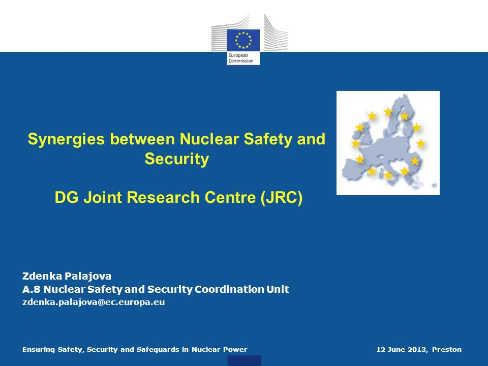 Ensuring Safety, Security and Safeguards in Nuclear Power 12 June 2013, Preston Synergies between Nuclear Safety and Security DG Joint Research Centre (JRC) Zdenka Palajova A.8 Nuclear Safety and Security Coordination Unit zdenka.palajova@ec.europa.eu
