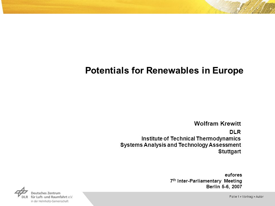 Dokumentname > Folie 1 > Vortrag > Autor Potentials for Renewables in Europe Wolfram Krewitt DLR Institute of Technical Thermodynamics Systems Analysis and Technology Assessment Stuttgart eufores 7 th Inter-Parliamentary Meeting Berlin 5-6, 2007