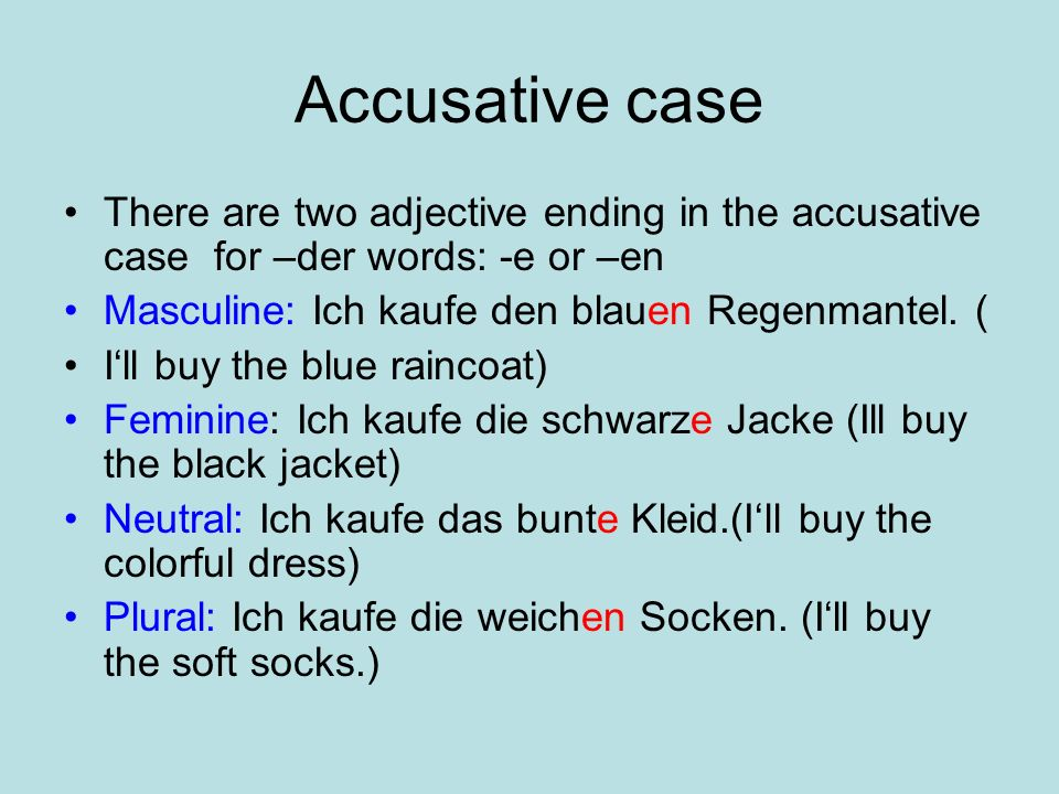 Accusative case There are two adjective ending in the accusative case for –der words: -e or –en Masculine: Ich kaufe den blauen Regenmantel.
