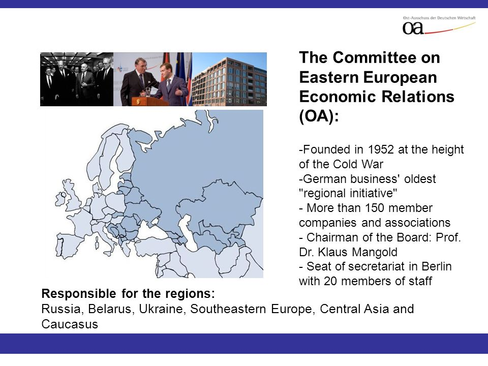 The Committee on Eastern European Economic Relations (OA): -Founded in 1952 at the height of the Cold War -German business oldest regional initiative - More than 150 member companies and associations - Chairman of the Board: Prof.