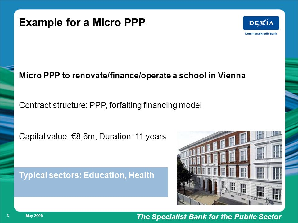 Füllung weiß/ keine Füllung The Specialist Bank for the Public Sector May Example for a Micro PPP Micro PPP to renovate/finance/operate a school in Vienna Contract structure: PPP, forfaiting financing model Capital value: 8,6m, Duration: 11 years Typical sectors: Education, Health