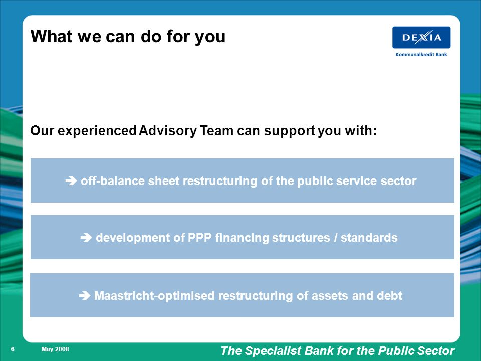Füllung weiß/ keine Füllung The Specialist Bank for the Public Sector May What we can do for you off-balance sheet restructuring of the public service sector development of PPP financing structures / standards Maastricht-optimised restructuring of assets and debt Our experienced Advisory Team can support you with: