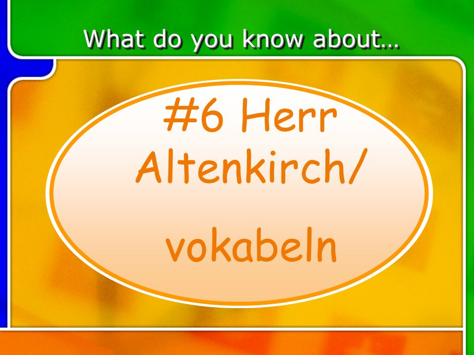 TOPIC 6 What do you know about… #6 Herr Altenkirch/ vokabeln