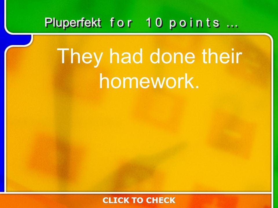 2:102:10 They had done their homework. CLICK TO CHECK Pluperfekt f o r 1 0 p o i n t s …