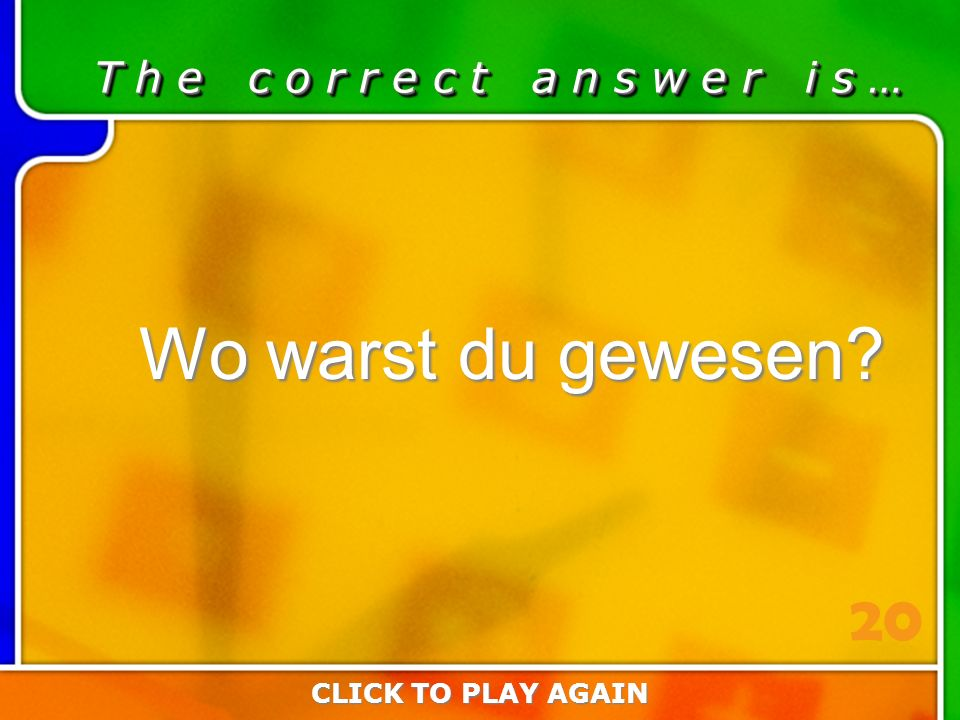 2:20 Answer T h e c o r r e c t a n s w e r i s … Wo warst du gewesen CLICK TO PLAY AGAIN 20
