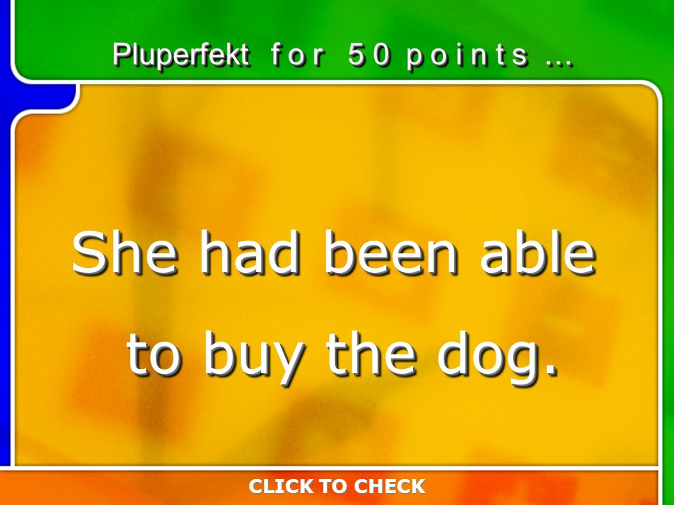 2:502:50 CLICK TO CHECK Pluperfekt f o r 5 0 p o i n t s … She had been able to buy the dog.