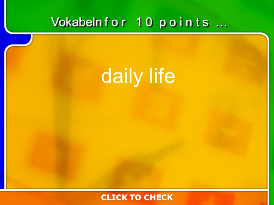 4:104:10 daily life CLICK TO CHECK Vokabeln f o r 1 0 p o i n t s …
