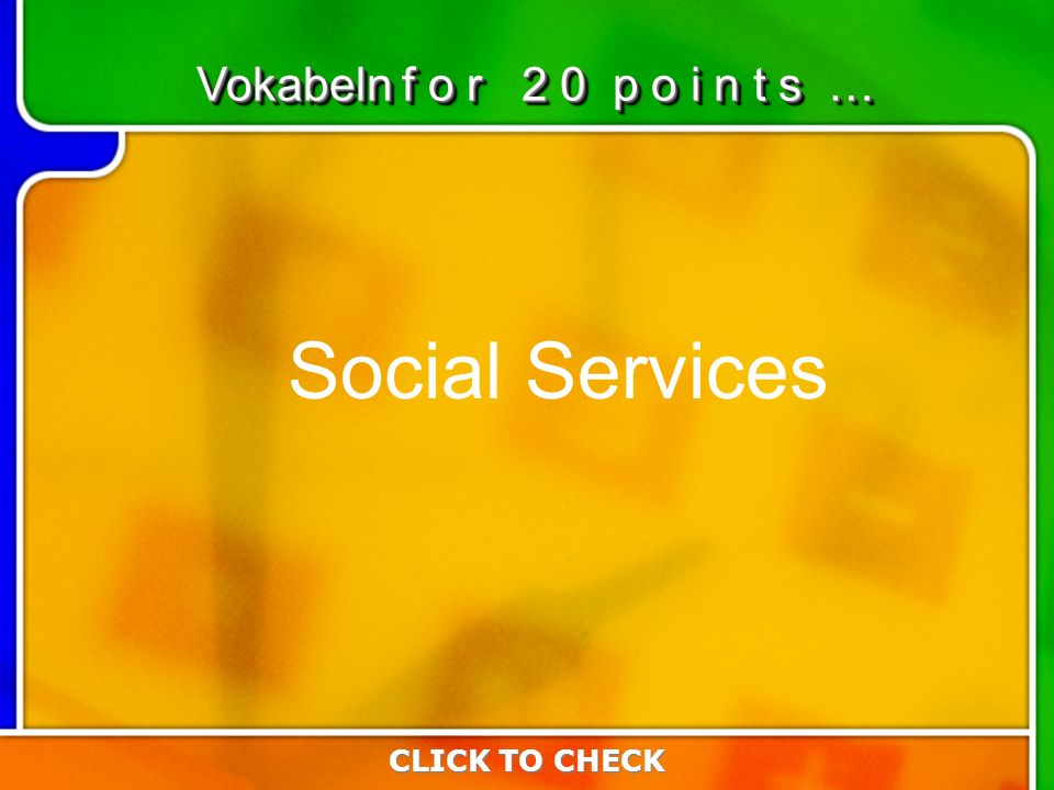 4:204:20 Social Services CLICK TO CHECK Vokabeln f o r 2 0 p o i n t s …