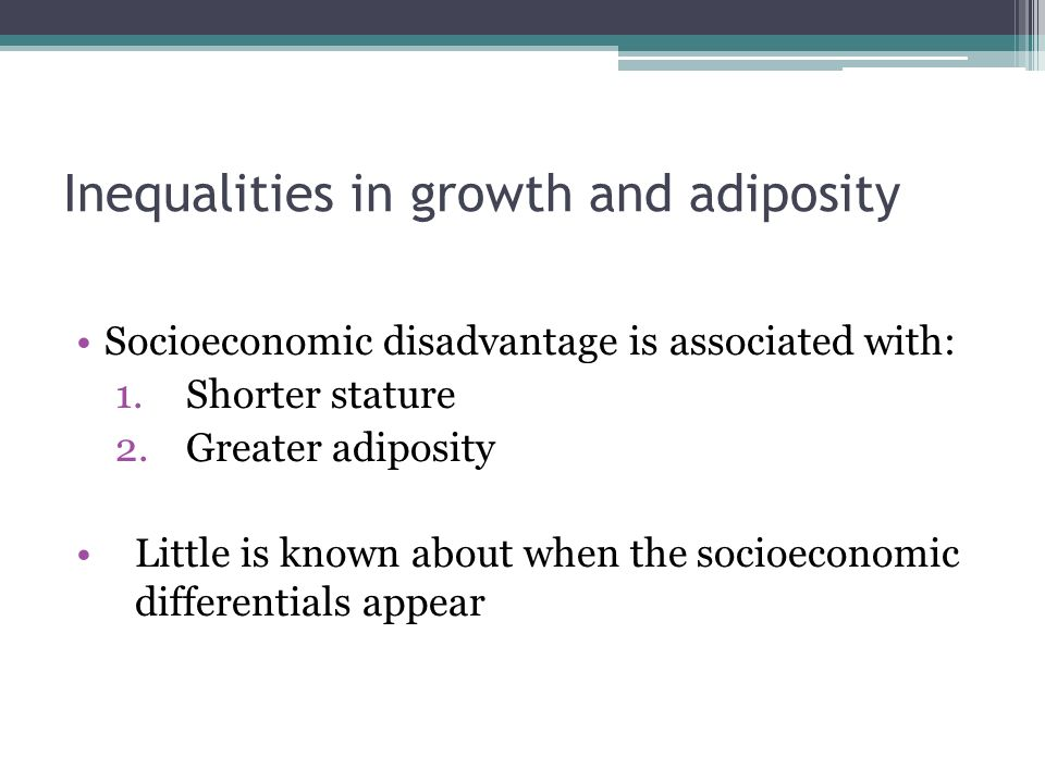 Inequalities in growth and adiposity Socioeconomic disadvantage is associated with: 1.Shorter stature 2.Greater adiposity Little is known about when the socioeconomic differentials appear