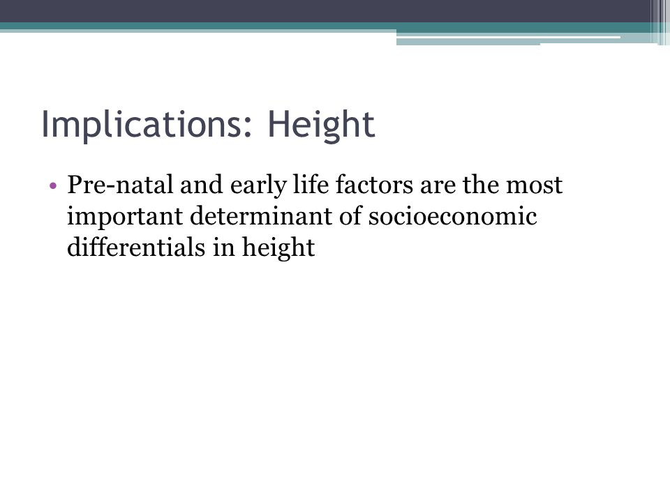 Implications: Height Pre-natal and early life factors are the most important determinant of socioeconomic differentials in height