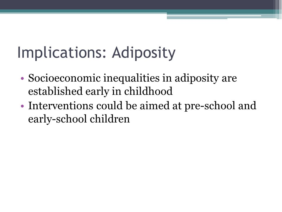 Implications: Adiposity Socioeconomic inequalities in adiposity are established early in childhood Interventions could be aimed at pre-school and early-school children