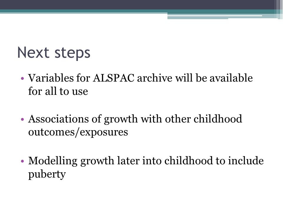 Next steps Variables for ALSPAC archive will be available for all to use Associations of growth with other childhood outcomes/exposures Modelling growth later into childhood to include puberty