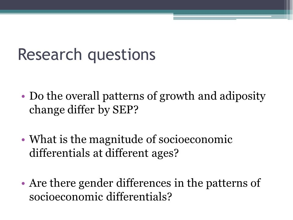 Research questions Do the overall patterns of growth and adiposity change differ by SEP.