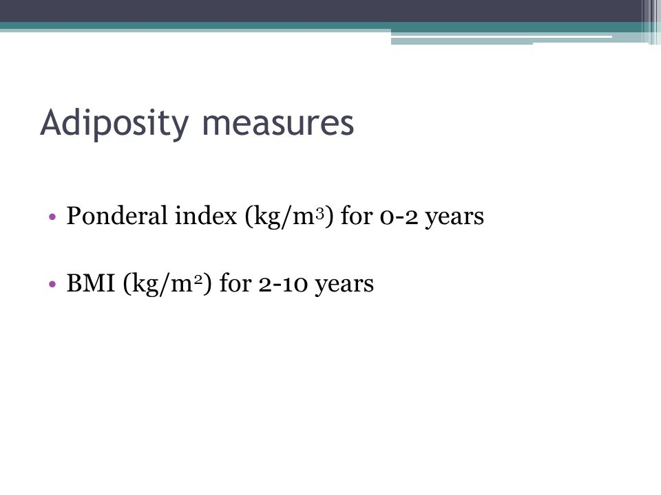 Adiposity measures Ponderal index (kg/m 3 ) for 0-2 years BMI (kg/m 2 ) for 2-10 years