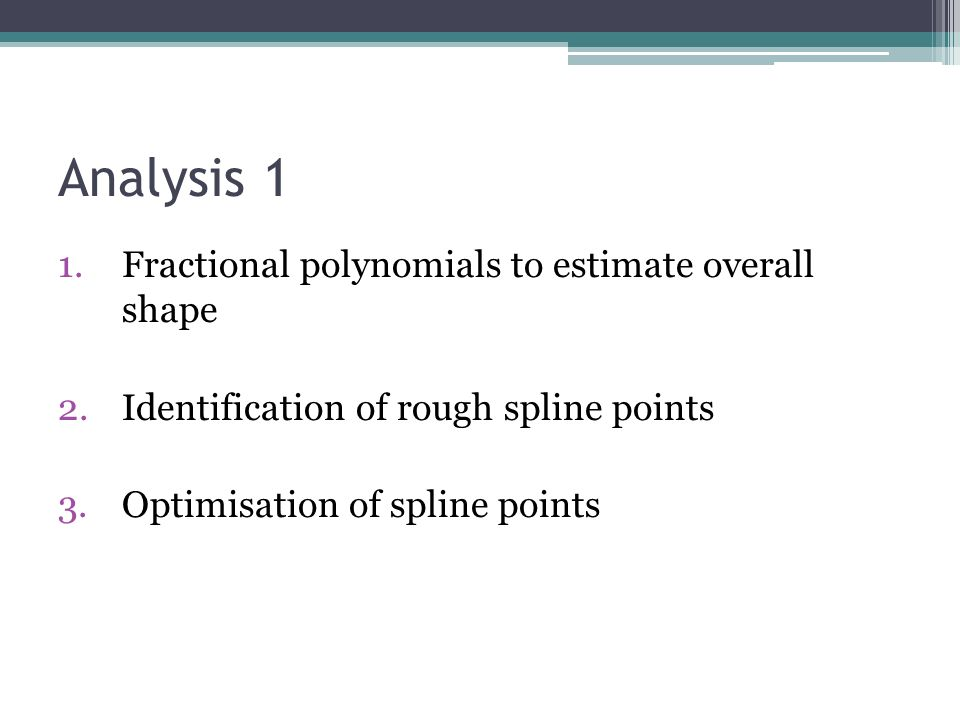 Analysis 1 1.Fractional polynomials to estimate overall shape 2.Identification of rough spline points 3.Optimisation of spline points